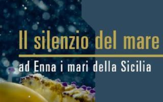 ''Il Silenzio del mare - ad Enna i mari della Sicilia'', di Luigi De Bacco