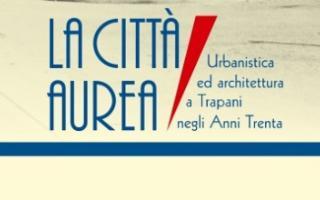 La Città Aurea. Urbanistica e Architettura a Trapani negli anni '30